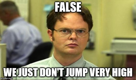 FALSE WE JUST DON'T JUMP VERY HIGH | made w/ Imgflip meme maker