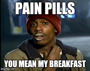 Y'all Got Any More Of That Meme | PAIN PILLS YOU MEAN MY BREAKFAST | image tagged in memes,yall got any more of | made w/ Imgflip meme maker