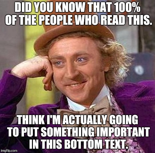 If you are part of that 100% of people, I want my damn upvote! | DID YOU KNOW THAT 100% OF THE PEOPLE WHO READ THIS. THINK I'M ACTUALLY GOING TO PUT SOMETHING IMPORTANT IN THIS BOTTOM TEXT. | image tagged in memes,creepy condescending wonka,funny | made w/ Imgflip meme maker