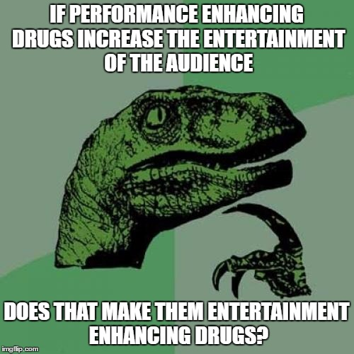 Philosoraptor Meme | IF PERFORMANCE ENHANCING DRUGS INCREASE THE ENTERTAINMENT OF THE AUDIENCE DOES THAT MAKE THEM ENTERTAINMENT ENHANCING DRUGS? | image tagged in memes,philosoraptor | made w/ Imgflip meme maker