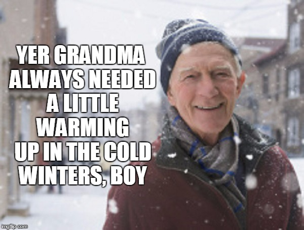 YER GRANDMA ALWAYS NEEDED A LITTLE WARMING UP IN THE COLD WINTERS, BOY | made w/ Imgflip meme maker