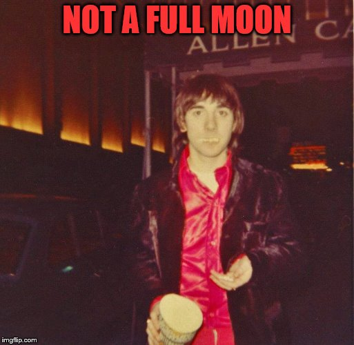 Won't get fed again... |  NOT A FULL MOON | image tagged in memes,keith moon,the who,music,food,the moon | made w/ Imgflip meme maker