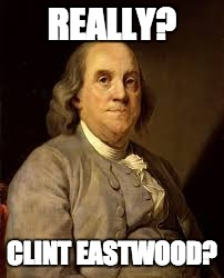 Benjamin Franklin | REALLY? CLINT EASTWOOD? | image tagged in benjamin franklin | made w/ Imgflip meme maker
