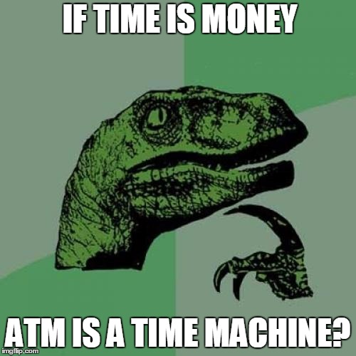 Philosoraptor Meme | IF TIME IS MONEY ATM IS A TIME MACHINE? | image tagged in memes,philosoraptor | made w/ Imgflip meme maker