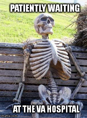 How Long Is It Going To Take? |  PATIENTLY WAITING; AT THE VA HOSPITAL | image tagged in memes,waiting skeleton,veterans,donald trump,political meme | made w/ Imgflip meme maker