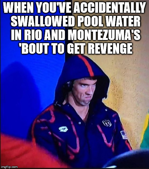 When You Have To Travel For The Olympics |  WHEN YOU'VE ACCIDENTALLY SWALLOWED POOL WATER IN RIO AND MONTEZUMA'S 'BOUT TO GET REVENGE | image tagged in michael phelps,2016 olympics | made w/ Imgflip meme maker