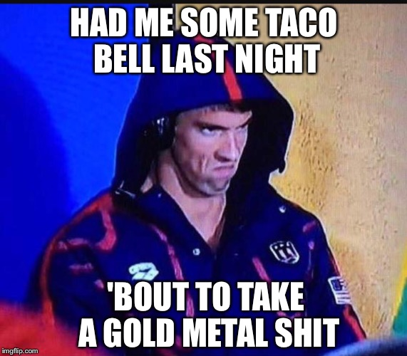 Michael Phelps Taco shit |  HAD ME SOME TACO BELL LAST NIGHT; 'BOUT TO TAKE A GOLD METAL SHIT | image tagged in michael phelps,angry phelps,pooping,taco bell | made w/ Imgflip meme maker