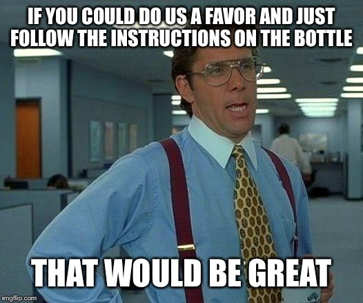 That Would Be Great Meme | IF YOU COULD DO US A FAVOR AND JUST FOLLOW THE INSTRUCTIONS ON THE BOTTLE THAT WOULD BE GREAT | image tagged in memes,that would be great | made w/ Imgflip meme maker