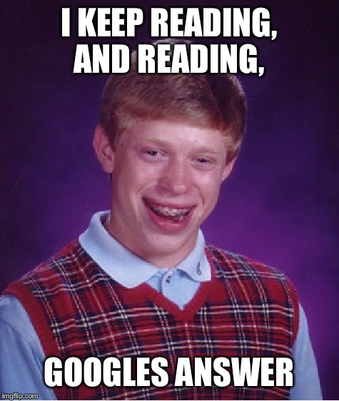 Bad Luck Brian Meme | I KEEP READING, AND READING, GOOGLES ANSWER | image tagged in memes,bad luck brian | made w/ Imgflip meme maker