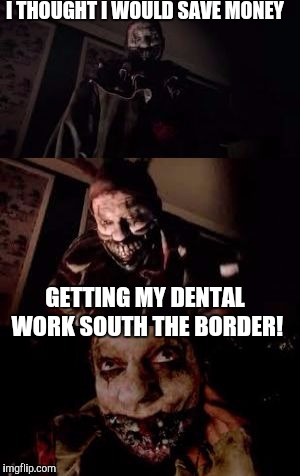 I Been Jipped! | I THOUGHT I WOULD SAVE MONEY GETTING MY DENTAL WORK SOUTH THE BORDER! | image tagged in bad pun twisty,mexico,dentist | made w/ Imgflip meme maker