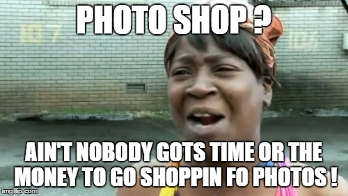 Aint Nobody Got Time For That Meme | PHOTO SHOP ? AIN'T NOBODY GOTS TIME OR THE MONEY TO GO SHOPPIN FO PHOTOS ! | image tagged in memes,aint nobody got time for that | made w/ Imgflip meme maker