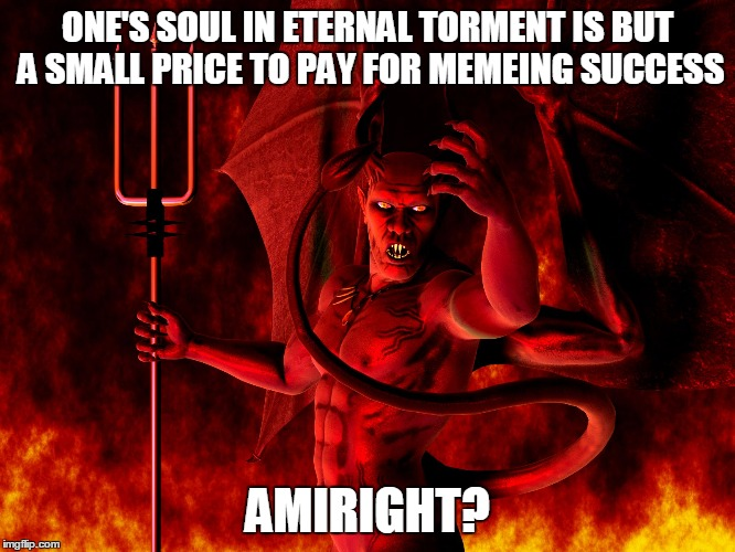 ONE'S SOUL IN ETERNAL TORMENT IS BUT A SMALL PRICE TO PAY FOR MEMEING SUCCESS AMIRIGHT? | made w/ Imgflip meme maker