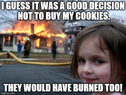 What did she mean she'd be back? | I GUESS IT WAS A GOOD DECISION NOT TO BUY MY COOKIES. THEY WOULD HAVE BURNED TOO! | image tagged in memes,disaster girl,girl scout cookies,twisted,sick humor | made w/ Imgflip meme maker