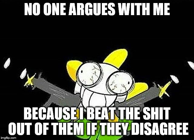 NO ONE ARGUES WITH ME BECAUSE I BEAT THE SHIT OUT OF THEM IF THEY DISAGREE | made w/ Imgflip meme maker