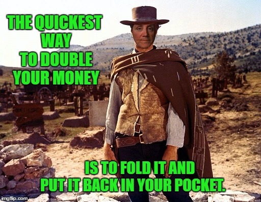 THE QUICKEST WAY TO DOUBLE YOUR MONEY IS TO FOLD IT AND PUT IT BACK IN YOUR POCKET. | made w/ Imgflip meme maker