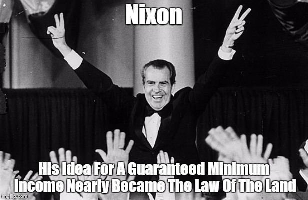 Nixon His Idea For A Guaranteed Minimum Income Nearly Became The Law Of The Land | made w/ Imgflip meme maker