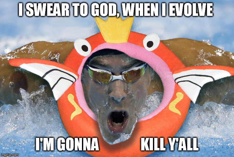 Magikarp evolution |  I SWEAR TO GOD, WHEN I EVOLVE; I'M GONNA               KILL Y'ALL | image tagged in magikarp,michael phelps,pokemon meme,2016 olympics,swimming | made w/ Imgflip meme maker