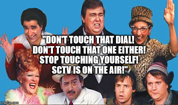 """DON'T TOUCH THAT DIAL! DON'T TOUCH THAT ONE EITHER! STOP TOUCHING YOURSELF! SCTV IS ON THE AIR!"" 