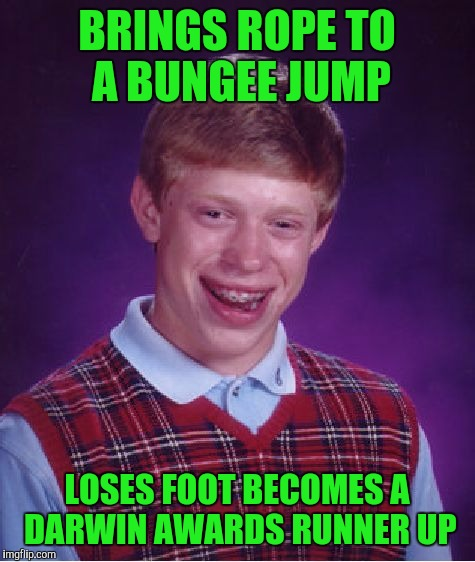 Bad Luck Brian Meme | BRINGS ROPE TO A BUNGEE JUMP LOSES FOOT BECOMES A DARWIN AWARDS RUNNER UP | image tagged in memes,bad luck brian | made w/ Imgflip meme maker