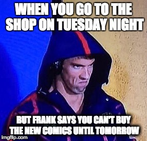 BASTARDS! | WHEN YOU GO TO THE SHOP ON TUESDAY NIGHT BUT FRANK SAYS YOU CAN'T BUY THE NEW COMICS UNTIL TOMORROW | image tagged in phelpsface,comics,comicbooks,ncbd,michaelphelps,pissed | made w/ Imgflip meme maker