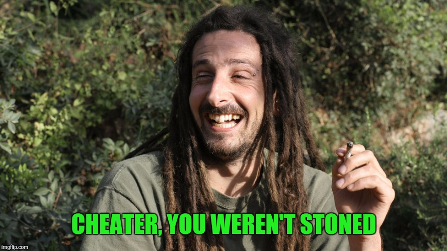 CHEATER, YOU WEREN'T STONED | made w/ Imgflip meme maker