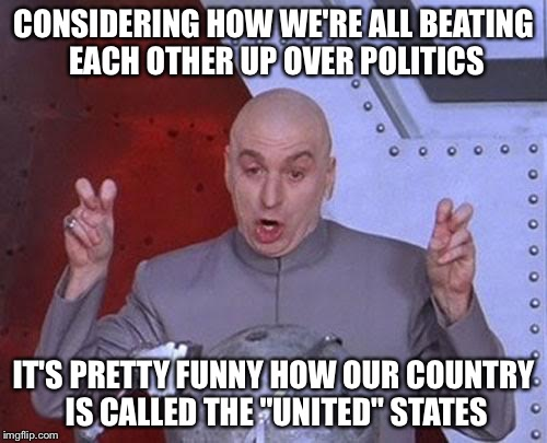 "Dr Evil Laser Meme | CONSIDERING HOW WE'RE ALL BEATING EACH OTHER UP OVER POLITICS IT'S PRETTY FUNNY HOW OUR COUNTRY IS CALLED THE ""UNITED"" STATES 