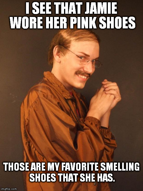 No shoes were actually molested in the making of this meme. | I SEE THAT JAMIE WORE HER PINK SHOES THOSE ARE MY FAVORITE SMELLING SHOES THAT SHE HAS. | image tagged in creepy dude | made w/ Imgflip meme maker