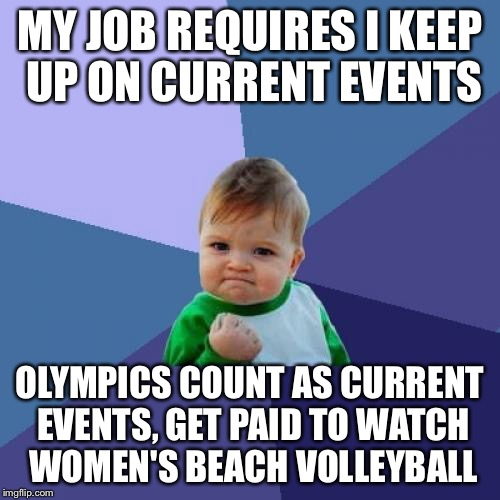 Paid to watch 'em play |  MY JOB REQUIRES I KEEP UP ON CURRENT EVENTS; OLYMPICS COUNT AS CURRENT EVENTS, GET PAID TO WATCH WOMEN'S BEACH VOLLEYBALL | image tagged in memes,success kid,2016 olympics,usa usa usa,beach volleyball | made w/ Imgflip meme maker
