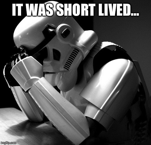 Sad Stormtrooper | IT WAS SHORT LIVED… | image tagged in sad stormtrooper | made w/ Imgflip meme maker