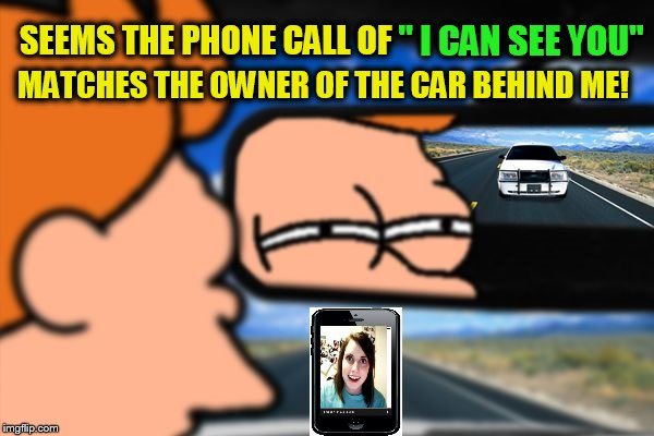 Fry Not Sure Car Version (A Juicydeath1025 Template) | SEEMS THE PHONE CALL OF MATCHES THE OWNER OF THE CAR BEHIND ME! '' I CAN SEE YOU'' | image tagged in fry not sure car version,overly attached girlfriend,stalker,crazy girlfriend,funny meme,followed | made w/ Imgflip meme maker