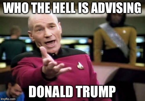 Picard Wtf Meme | WHO THE HELL IS ADVISING DONALD TRUMP | image tagged in memes,picard wtf | made w/ Imgflip meme maker