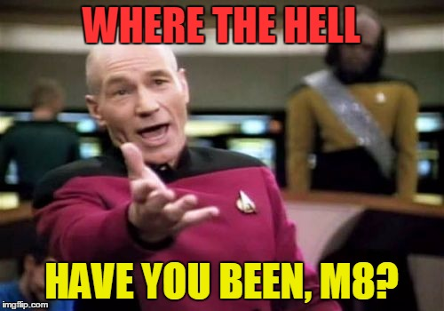 Picard Wtf Meme | WHERE THE HELL HAVE YOU BEEN, M8? | image tagged in memes,picard wtf | made w/ Imgflip meme maker