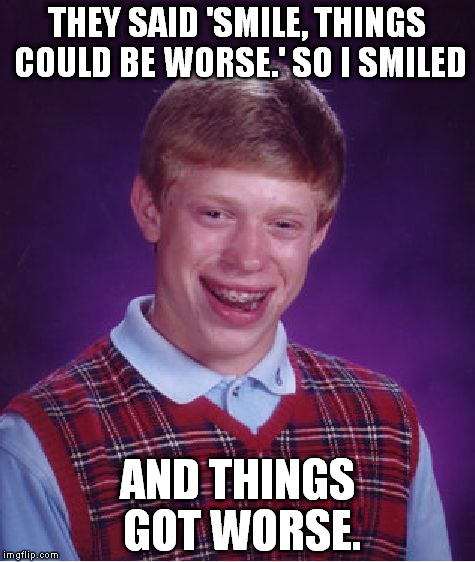 Bad Luck Brian Meme | THEY SAID 'SMILE, THINGS COULD BE WORSE.' SO I SMILED AND THINGS GOT WORSE. | image tagged in memes,bad luck brian | made w/ Imgflip meme maker