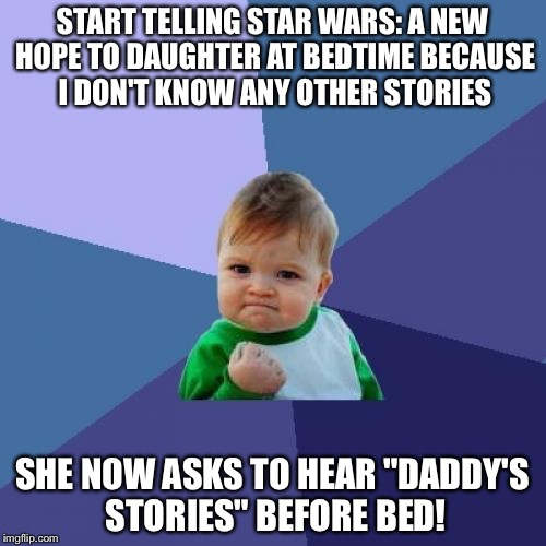 "Success Kid Meme | START TELLING STAR WARS: A NEW HOPE TO DAUGHTER AT BEDTIME BECAUSE I DON'T KNOW ANY OTHER STORIES SHE NOW ASKS TO HEAR ""DADDY'S STORIES"" BEF 