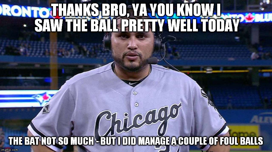 THANKS BRO, YA YOU KNOW I SAW THE BALL PRETTY WELL TODAY THE BAT NOT SO MUCH - BUT I DID MANAGE A COUPLE OF FOUL BALLS | made w/ Imgflip meme maker