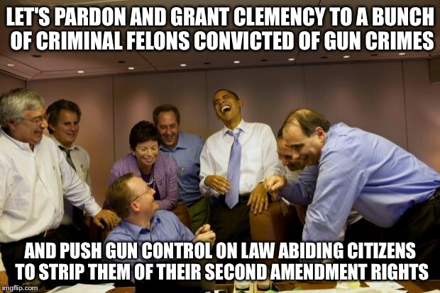 Criminal Justice Deform | LET'S PARDON AND GRANT CLEMENCY TO A BUNCH OF CRIMINAL FELONS CONVICTED OF GUN CRIMES AND PUSH GUN CONTROL ON LAW ABIDING CITIZENS TO STRIP  | image tagged in obama laughing,second amendment,gun control,criminals,president obama,guns | made w/ Imgflip meme maker