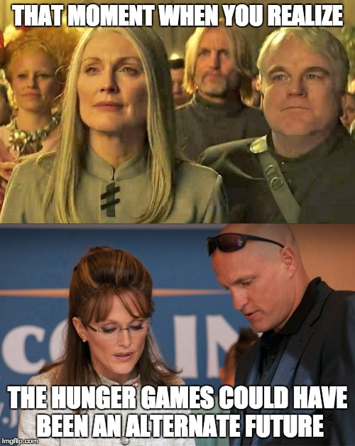 the hunger games is real | THAT MOMENT WHEN YOU REALIZE THE HUNGER GAMES COULD HAVE BEEN AN ALTERNATE FUTURE | image tagged in the hunger games | made w/ Imgflip meme maker