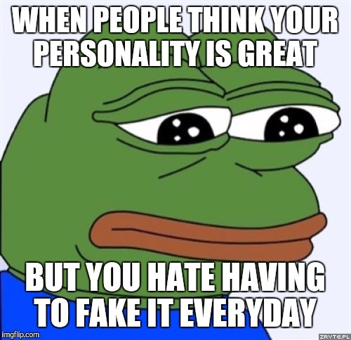 sad frog |  WHEN PEOPLE THINK YOUR PERSONALITY IS GREAT; BUT YOU HATE HAVING TO FAKE IT EVERYDAY | image tagged in sad frog | made w/ Imgflip meme maker