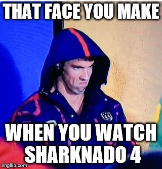 Michael Phelps Death Stare |  THAT FACE YOU MAKE; WHEN YOU WATCH SHARKNADO 4 | image tagged in michael phelps death stare,michael phelps,memes | made w/ Imgflip meme maker