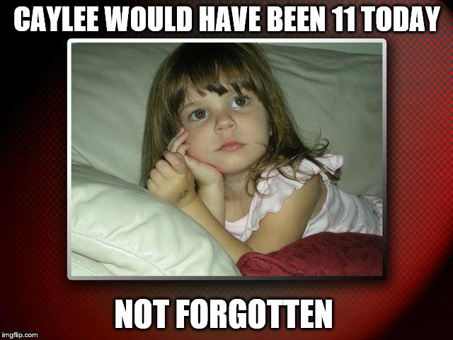 Caylee Anthony birthday  | CAYLEE WOULD HAVE BEEN 11 TODAY NOT FORGOTTEN | image tagged in memes | made w/ Imgflip meme maker