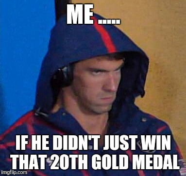 #PhelpsFace |  ME ..... IF HE DIDN'T JUST WIN THAT 20TH GOLD MEDAL | image tagged in michael phelps,phelpsface,michael phelps death stare,olympics 2016,rio olympics,rio 2016 | made w/ Imgflip meme maker