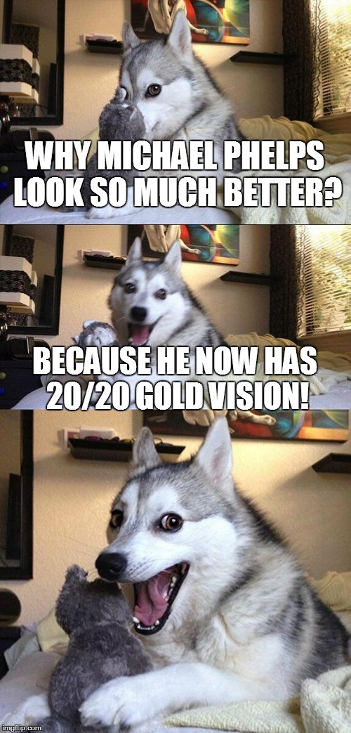 Michael Phelps wins 20 Gold medals |  WHY MICHAEL PHELPS LOOK SO MUCH BETTER? BECAUSE HE NOW HAS 20/20 GOLD VISION! | image tagged in memes,bad pun dog,michael phelps,olympics,2016 olympics | made w/ Imgflip meme maker
