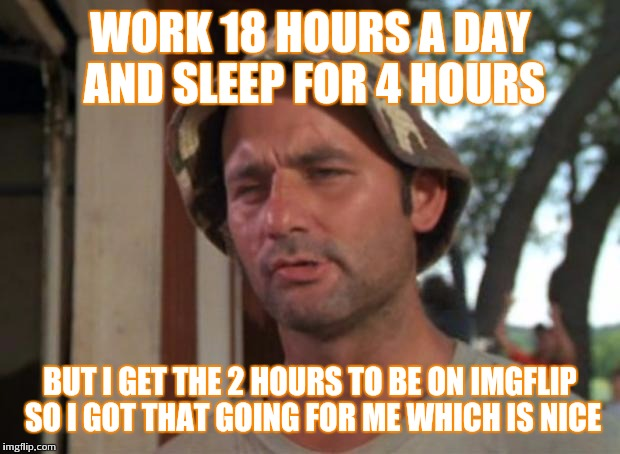 So I Got That Goin For Me Which Is Nice Meme | WORK 18 HOURS A DAY AND SLEEP FOR 4 HOURS BUT I GET THE 2 HOURS TO BE ON IMGFLIP SO I GOT THAT GOING FOR ME WHICH IS NICE | image tagged in memes,so i got that goin for me which is nice | made w/ Imgflip meme maker