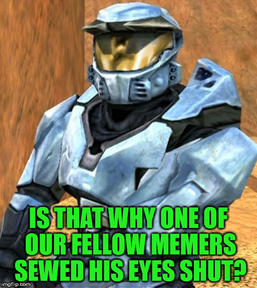 IS THAT WHY ONE OF OUR FELLOW MEMERS SEWED HIS EYES SHUT? | image tagged in church rvb season 1 | made w/ Imgflip meme maker