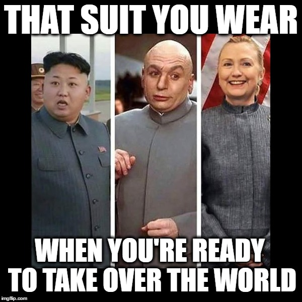 Dr. Evillary |  THAT SUIT YOU WEAR; WHEN YOU'RE READY TO TAKE OVER THE WORLD | image tagged in funny,memes,hillary clinton,donald trump,benghazi,emails | made w/ Imgflip meme maker