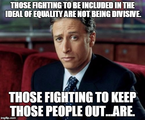 Jon Stewart Skeptical | THOSE FIGHTING TO BE INCLUDED IN THE IDEAL OF EQUALITY ARE NOT BEING DIVISIVE. THOSE FIGHTING TO KEEP THOSE PEOPLE OUT...ARE. | image tagged in memes,jon stewart skeptical | made w/ Imgflip meme maker