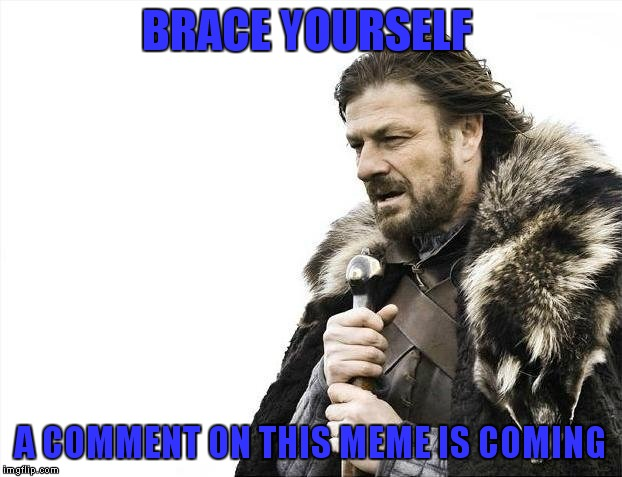 Brace Yourselves X is Coming Meme | BRACE YOURSELF A COMMENT ON THIS MEME IS COMING | image tagged in memes,brace yourselves x is coming | made w/ Imgflip meme maker