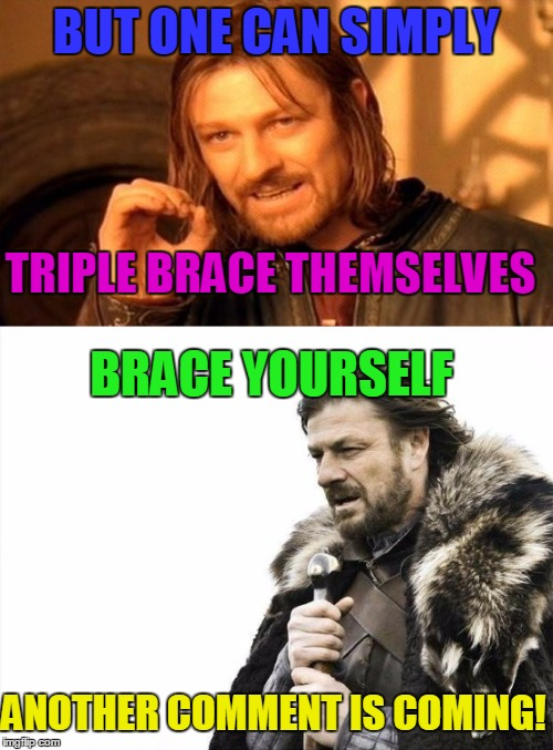 BUT ONE CAN SIMPLY TRIPLE BRACE THEMSELVES BRACE YOURSELF ANOTHER COMMENT IS COMING! | made w/ Imgflip meme maker