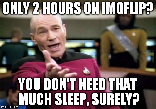 Picard Wtf Meme | ONLY 2 HOURS ON IMGFLIP? YOU DON'T NEED THAT MUCH SLEEP, SURELY? | image tagged in memes,picard wtf | made w/ Imgflip meme maker