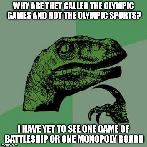 Where are the games? |  WHY ARE THEY CALLED THE OLYMPIC GAMES AND NOT THE OLYMPIC SPORTS? I HAVE YET TO SEE ONE GAME OF BATTLESHIP OR ONE MONOPOLY BOARD | image tagged in memes,philosoraptor,battleship,2016 olympics,strip beach volleyball | made w/ Imgflip meme maker